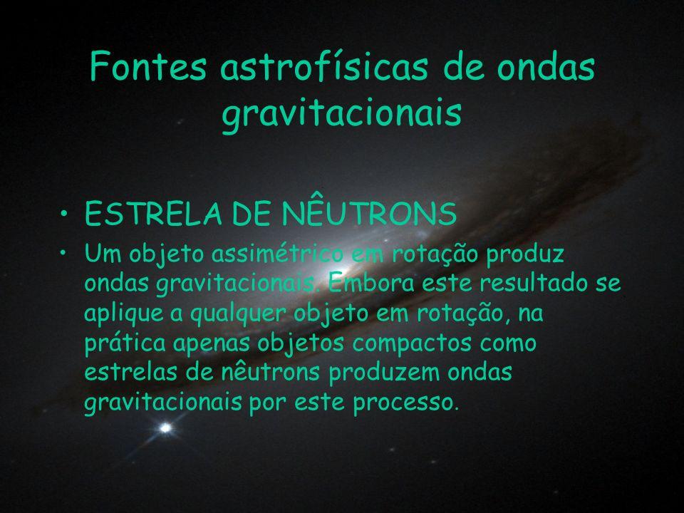 Fontes astrofísicas de ondas gravitacionais ESTRELA DE NÊUTRONS Um objeto assimétrico em rotação produz ondas gravitacionais. Embora este resultado se