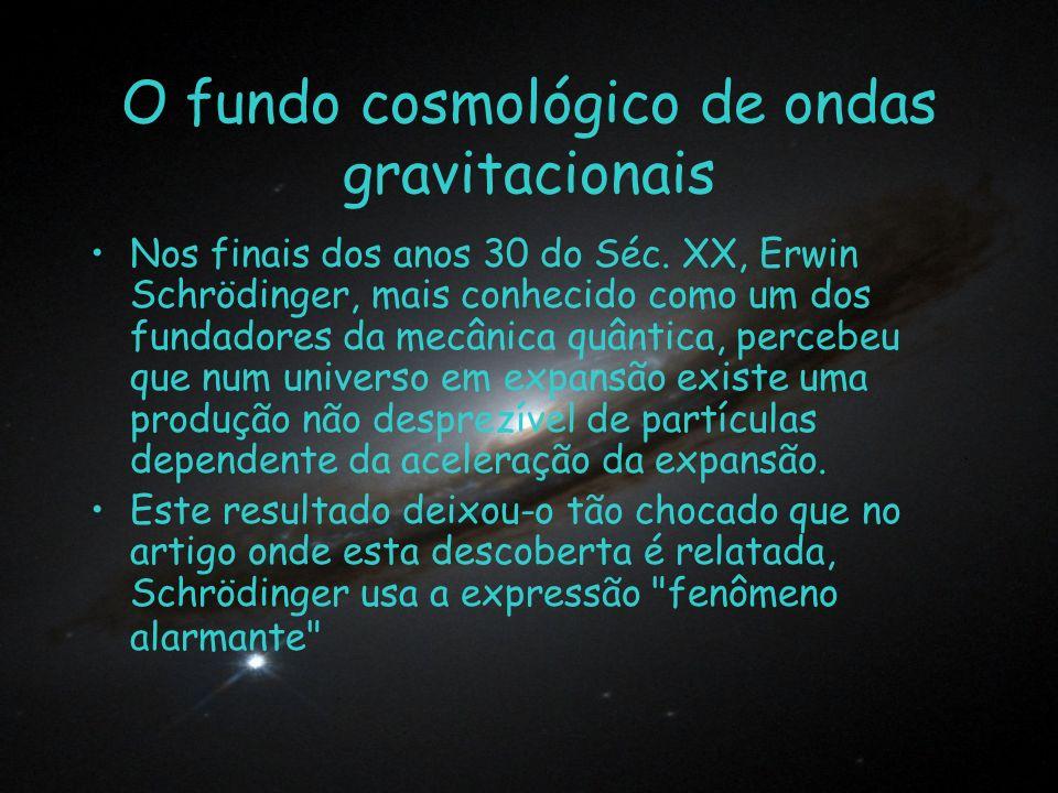 O fundo cosmológico de ondas gravitacionais Nos finais dos anos 30 do Séc. XX, Erwin Schrödinger, mais conhecido como um dos fundadores da mecânica qu