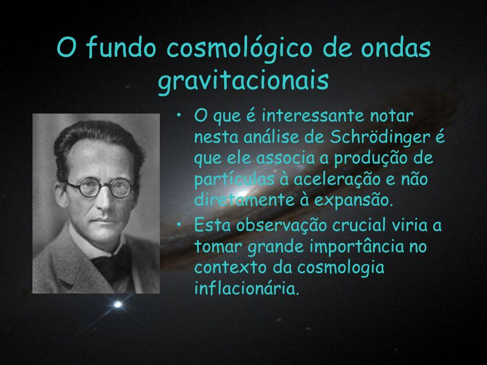 O fundo cosmológico de ondas gravitacionais O que é interessante notar nesta análise de Schrödinger é que ele associa a produção de partículas à acele