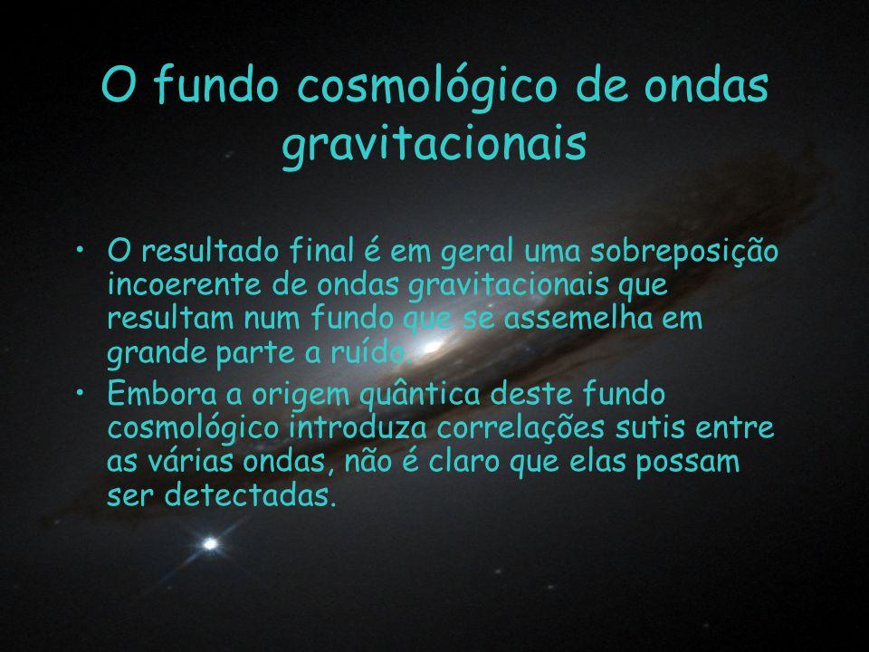 O fundo cosmológico de ondas gravitacionais O resultado final é em geral uma sobreposição incoerente de ondas gravitacionais que resultam num fundo qu