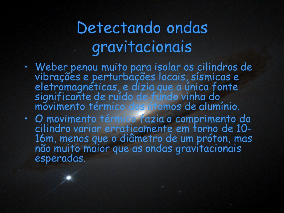 Detectando ondas gravitacionais Weber penou muito para isolar os cilindros de vibrações e perturbações locais, sísmicas e eletromagnéticas, e dizia qu