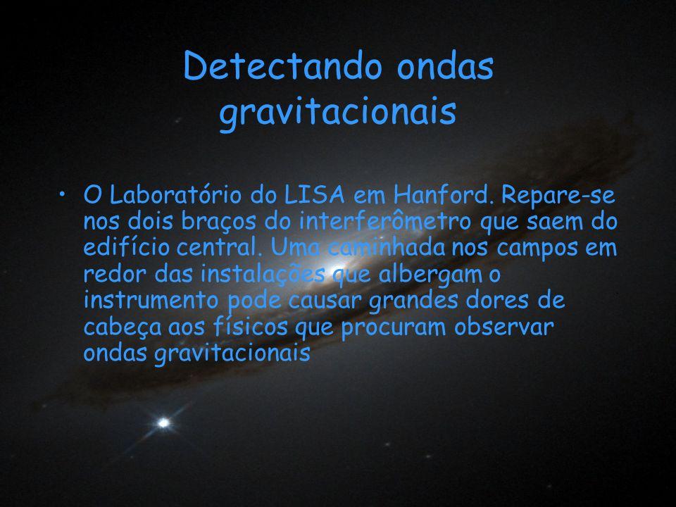 Detectando ondas gravitacionais O Laboratório do LISA em Hanford. Repare-se nos dois braços do interferômetro que saem do edifício central. Uma caminh