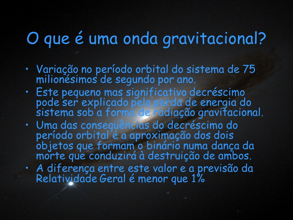 O que é uma onda gravitacional? Variação no período orbital do sistema de 75 milionésimos de segundo por ano. Este pequeno mas significativo decréscim