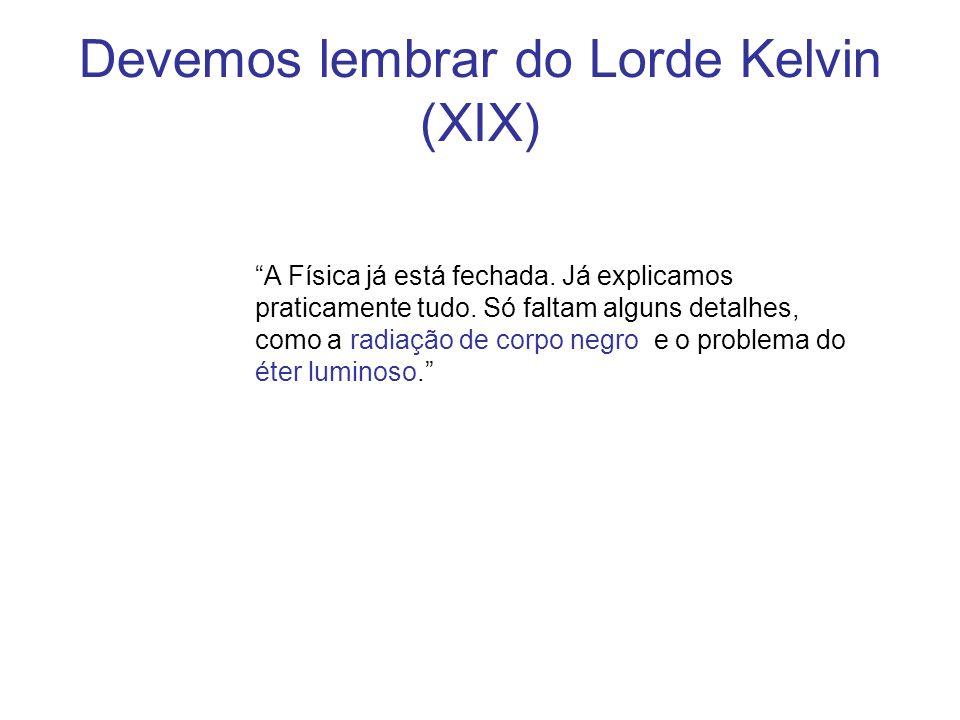 Devemos lembrar do Lorde Kelvin (XIX) A Física já está fechada. Já explicamos praticamente tudo. Só faltam alguns detalhes, como a radiação de corpo n