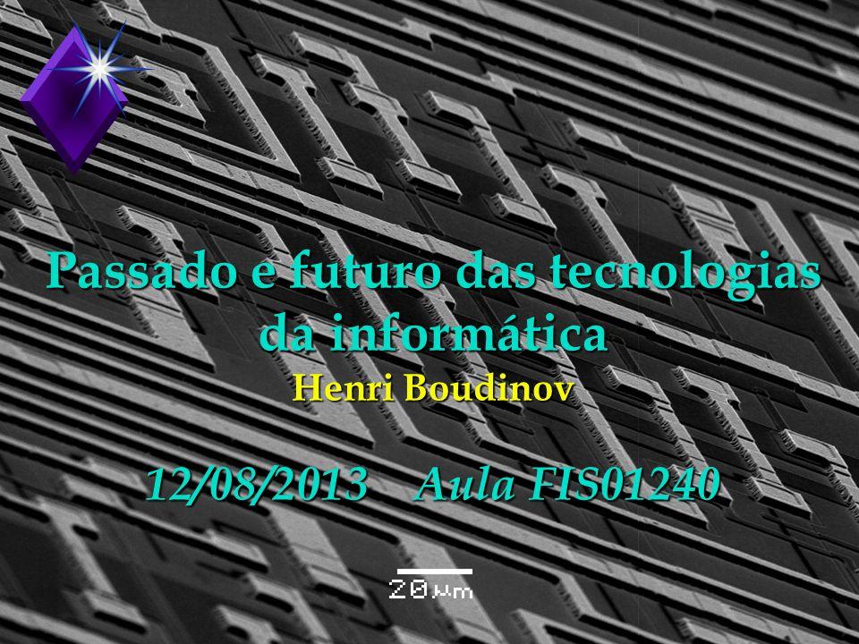 Passado e futuro das tecnologias da informática Henri Boudinov 12/08/2013 Aula FIS01240