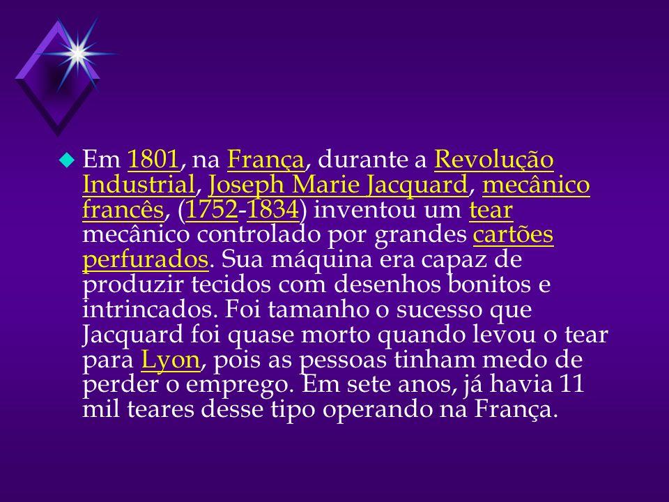 u Em 1801, na França, durante a Revolução Industrial, Joseph Marie Jacquard, mecânico francês, (1752-1834) inventou um tear mecânico controlado por grandes cartões perfurados.