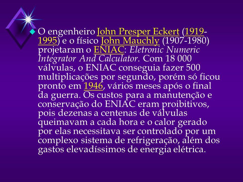 u O engenheiro John Presper Eckert (1919- 1995) e o físico John Mauchly (1907-1980) projetaram o ENIAC: Eletronic Numeric Integrator And Calculator.