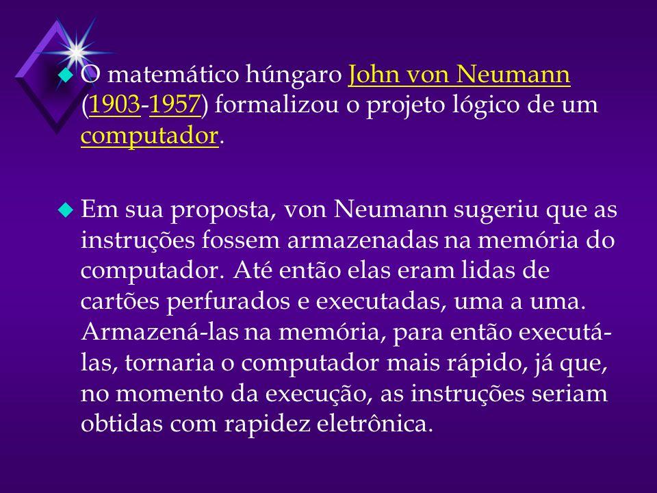 u O matemático húngaro John von Neumann (1903-1957) formalizou o projeto lógico de um computador.John von Neumann19031957 computador u Em sua proposta, von Neumann sugeriu que as instruções fossem armazenadas na memória do computador.