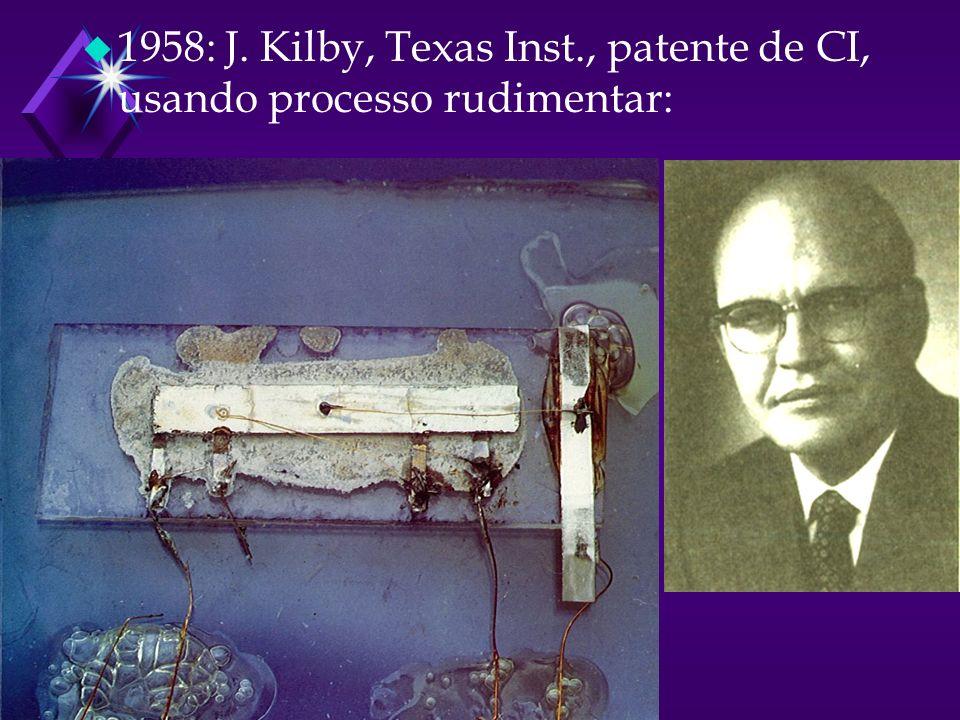 u 1958: J. Kilby, Texas Inst., patente de CI, usando processo rudimentar: