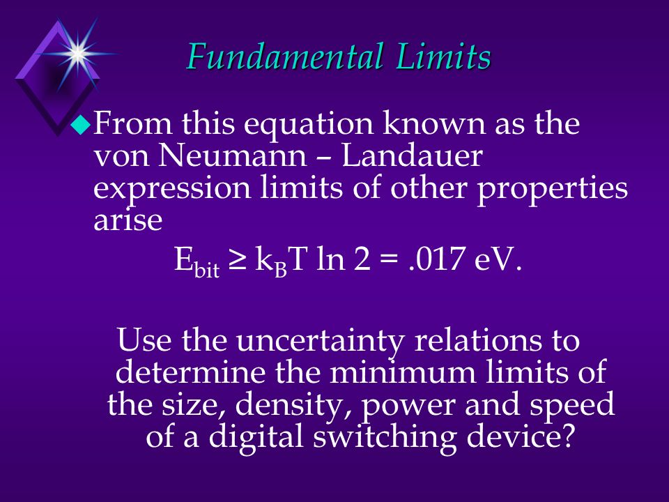 Fundamental Limits u From this equation known as the von Neumann – Landauer expression limits of other properties arise E bit k B T ln 2 =.017 eV. Use