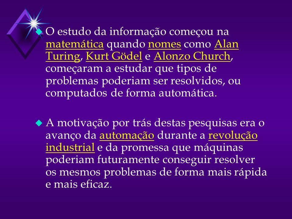 u O estudo da informação começou na matemática quando nomes como Alan Turing, Kurt Gödel e Alonzo Church, começaram a estudar que tipos de problemas poderiam ser resolvidos, ou computados de forma automática.