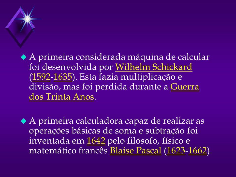 u A primeira considerada máquina de calcular foi desenvolvida por Wilhelm Schickard (1592-1635).