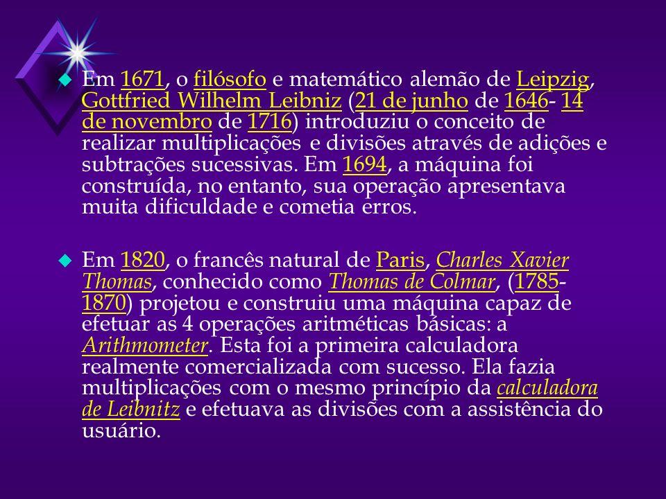 u Em 1671, o filósofo e matemático alemão de Leipzig, Gottfried Wilhelm Leibniz (21 de junho de 1646- 14 de novembro de 1716) introduziu o conceito de realizar multiplicações e divisões através de adições e subtrações sucessivas.