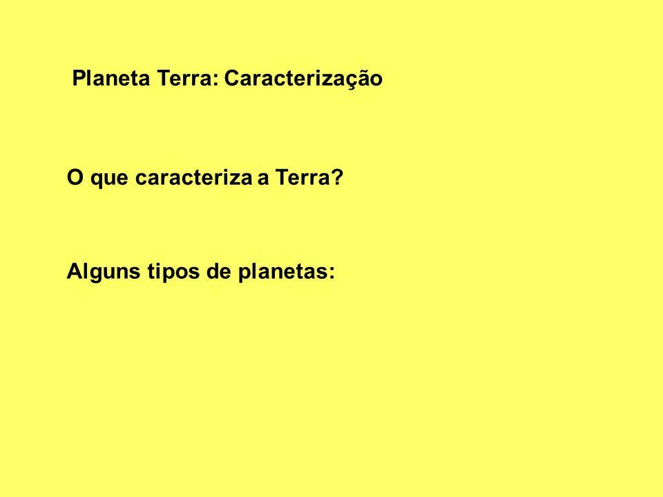 Planeta Terra: Caracterização O que caracteriza a Terra? Alguns tipos de planetas: