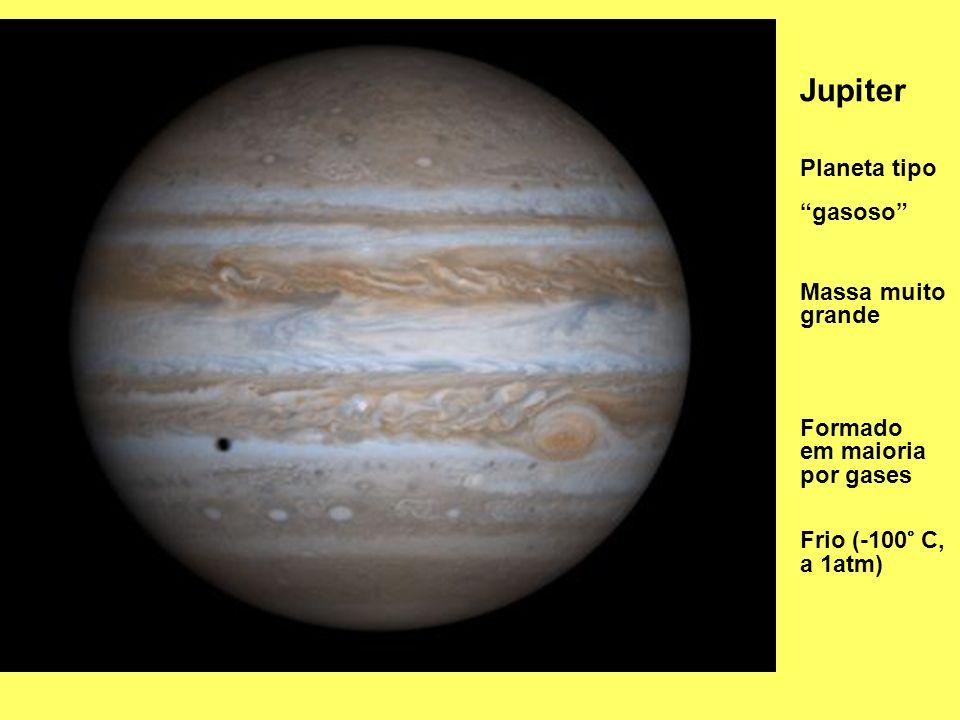 Jupiter Planeta tipo gasoso Formado em maioria por gases Frio (-100° C, a 1atm) Massa muito grande
