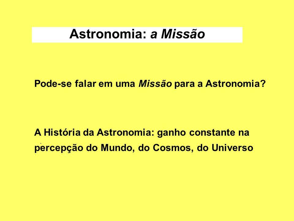 Astronomia: a Missão Pode-se falar em uma Missão para a Astronomia? A História da Astronomia: ganho constante na percepção do Mundo, do Cosmos, do Uni