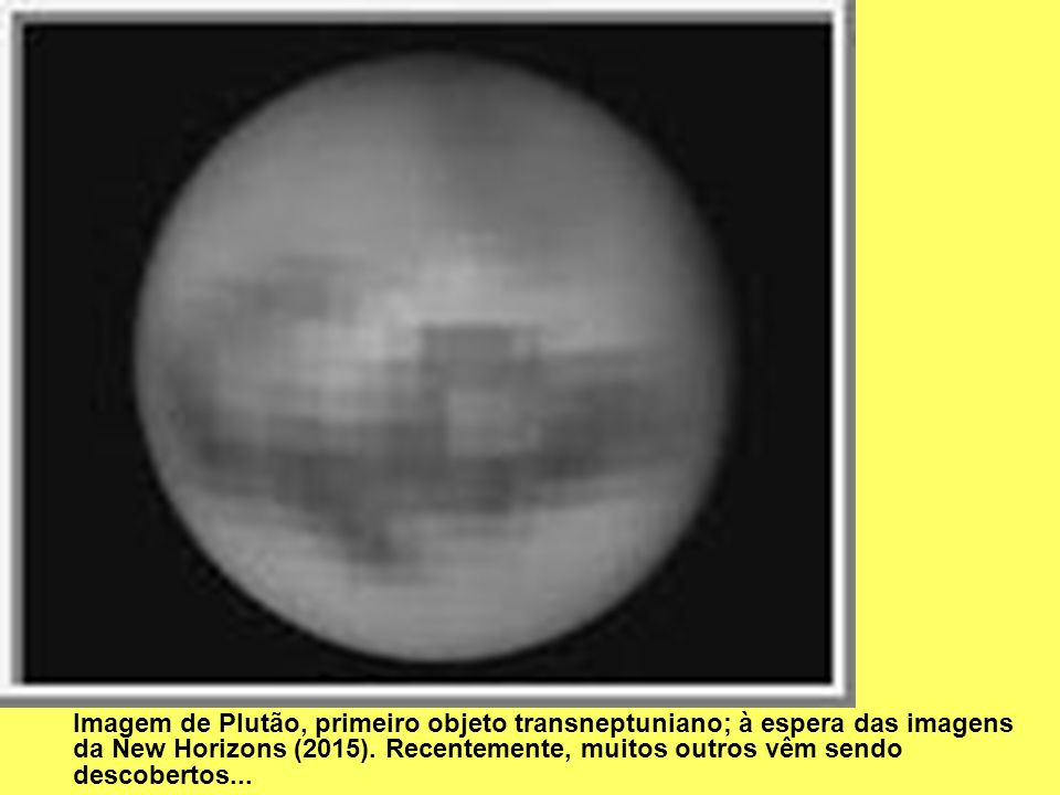 Imagem de Plutão, primeiro objeto transneptuniano; à espera das imagens da New Horizons (2015). Recentemente, muitos outros vêm sendo descobertos...