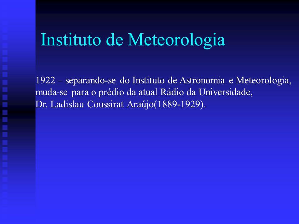 Instituto de Meteorologia 1922 – separando-se do Instituto de Astronomia e Meteorologia, muda-se para o prédio da atual Rádio da Universidade, Dr.