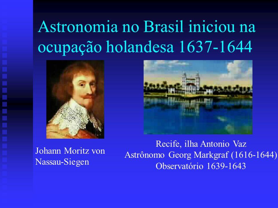 Astronomia no Brasil iniciou na ocupação holandesa 1637-1644 Johann Moritz von Nassau-Siegen Recife, ilha Antonio Vaz Astrônomo Georg Markgraf (1616-1644) Observatório 1639-1643