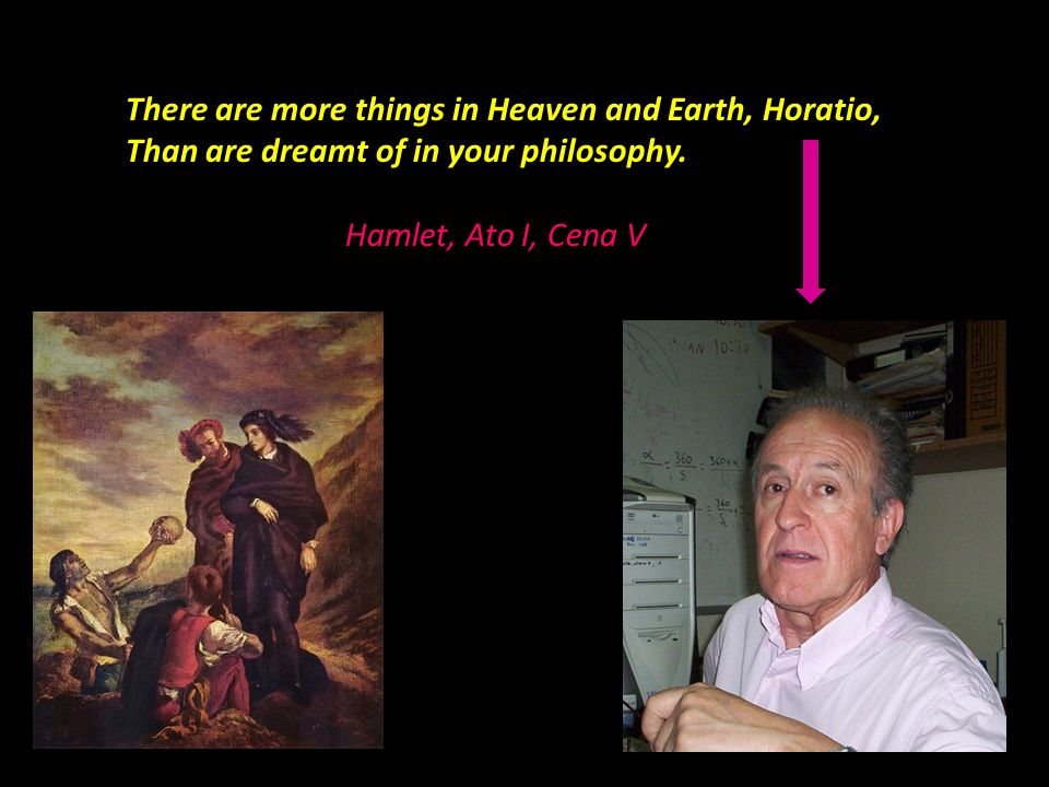 There are more things in Heaven and Earth, Horatio, Than are dreamt of in your philosophy. Hamlet, Ato I, Cena V