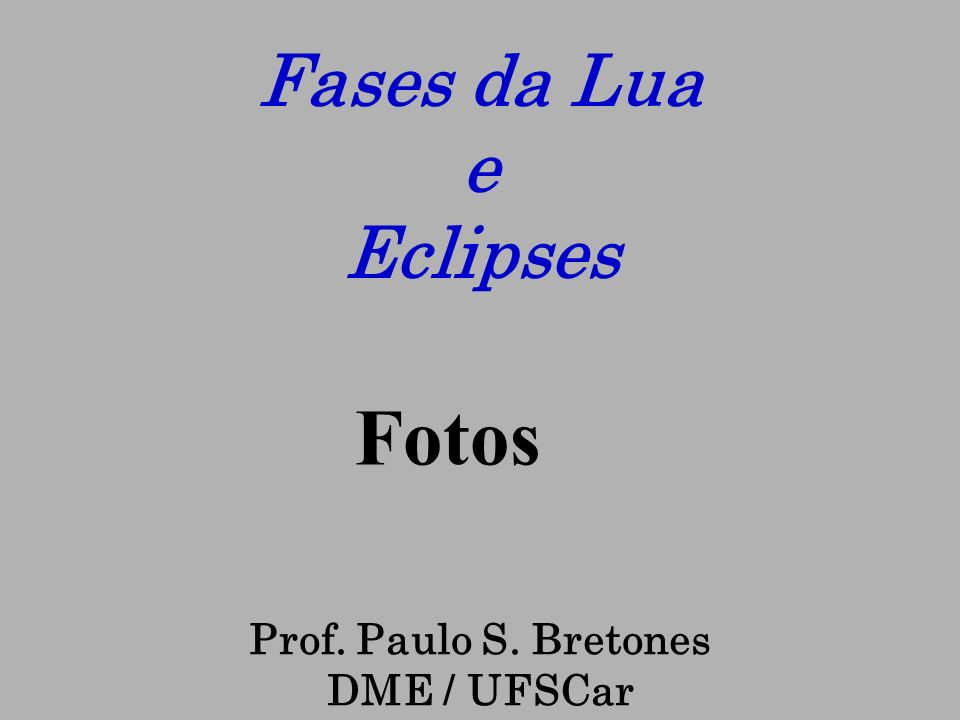 Prof. Paulo S. Bretones DME / UFSCar Fases da Lua e Eclipses Fotos