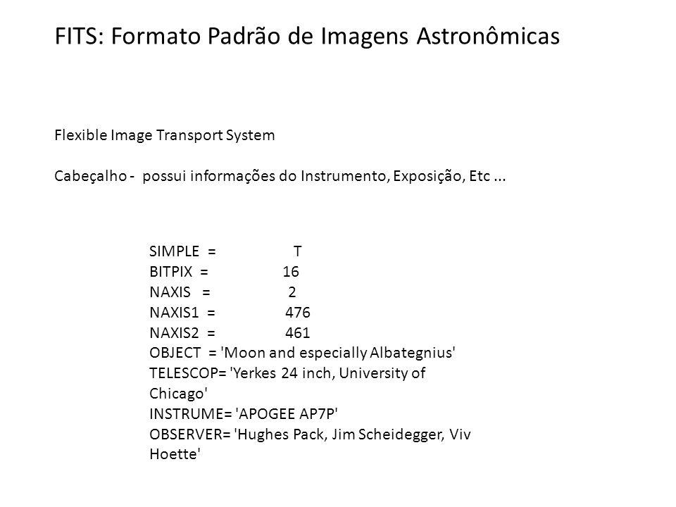 FITS: Formato Padrão de Imagens Astronômicas Flexible Image Transport System Cabeçalho - possui informações do Instrumento, Exposição, Etc... SIMPLE =