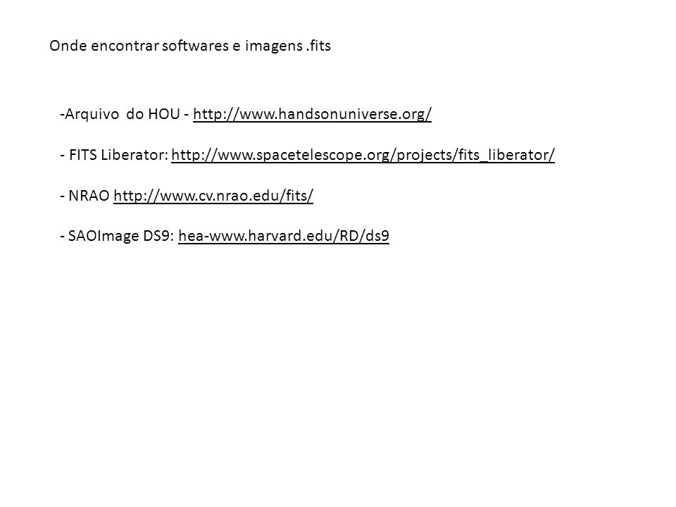 Onde encontrar softwares e imagens.fits -Arquivo do HOU - http://www.handsonuniverse.org/ - FITS Liberator: http://www.spacetelescope.org/projects/fit