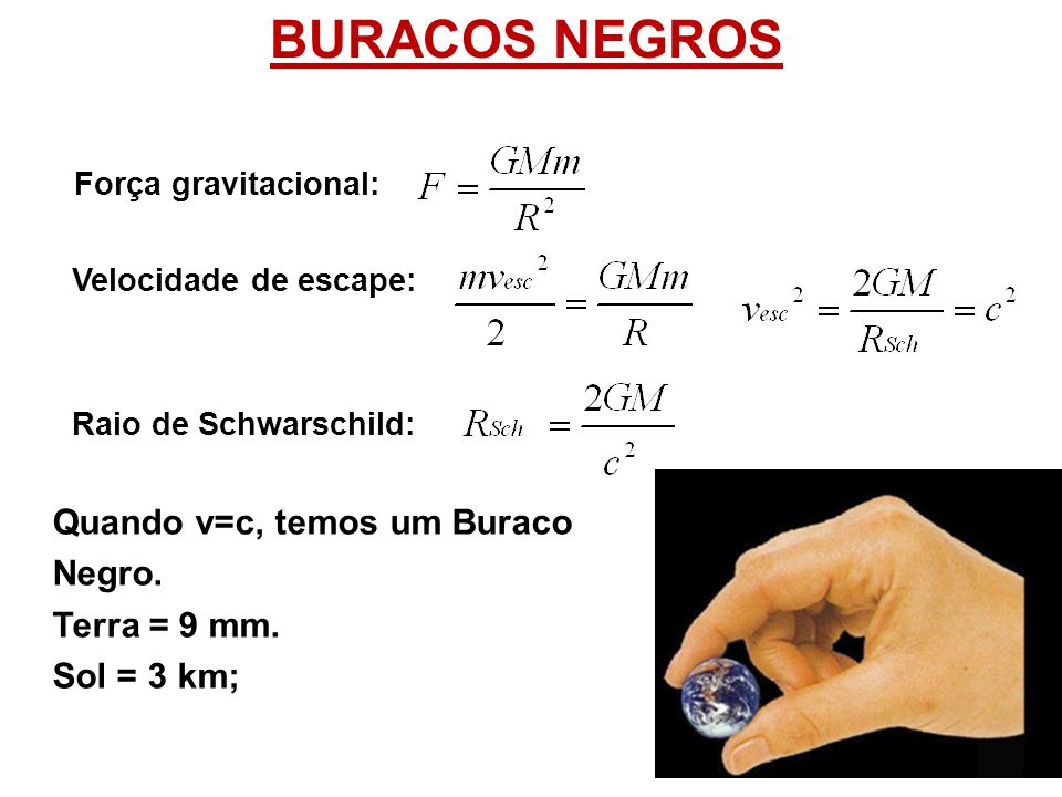 BURACOS NEGROS Força gravitacional: Velocidade de escape: Raio de Schwarschild: Quando v=c, temos um Buraco Negro. Terra = 9 mm. Sol = 3 km;