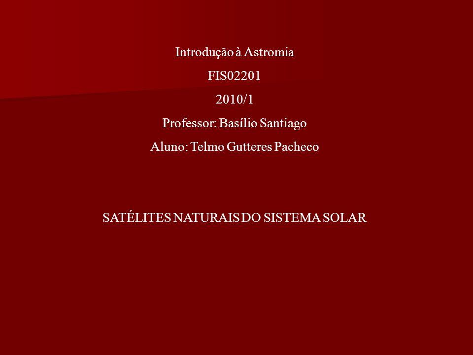 Introdução à Astromia FIS02201 2010/1 Professor: Basílio Santiago Aluno: Telmo Gutteres Pacheco SATÉLITES NATURAIS DO SISTEMA SOLAR