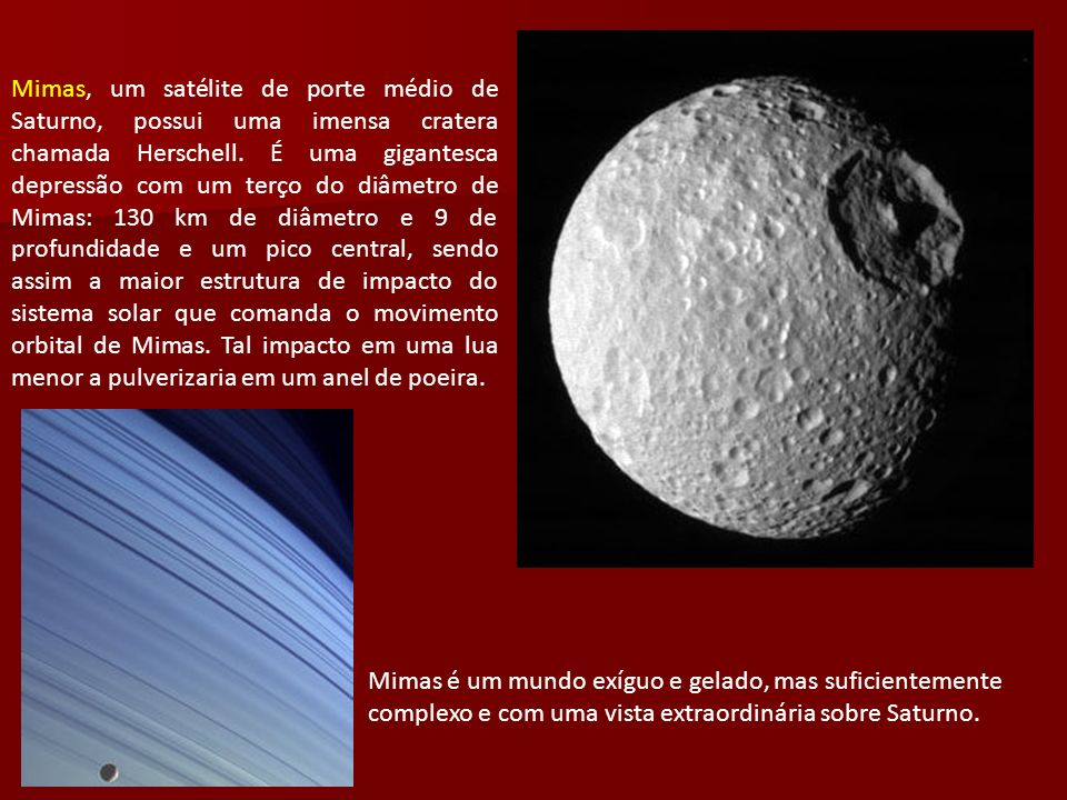 Mimas, um satélite de porte médio de Saturno, possui uma imensa cratera chamada Herschell. É uma gigantesca depressão com um terço do diâmetro de Mima