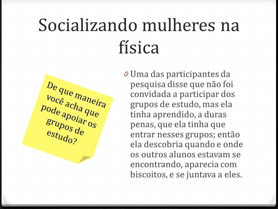 Socializando mulheres na física 0 Uma das participantes da pesquisa disse que não foi convidada a participar dos grupos de estudo, mas ela tinha apren