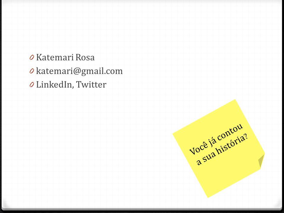 0 Katemari Rosa 0 katemari@gmail.com 0 LinkedIn, Twitter Você já contou a sua história ?