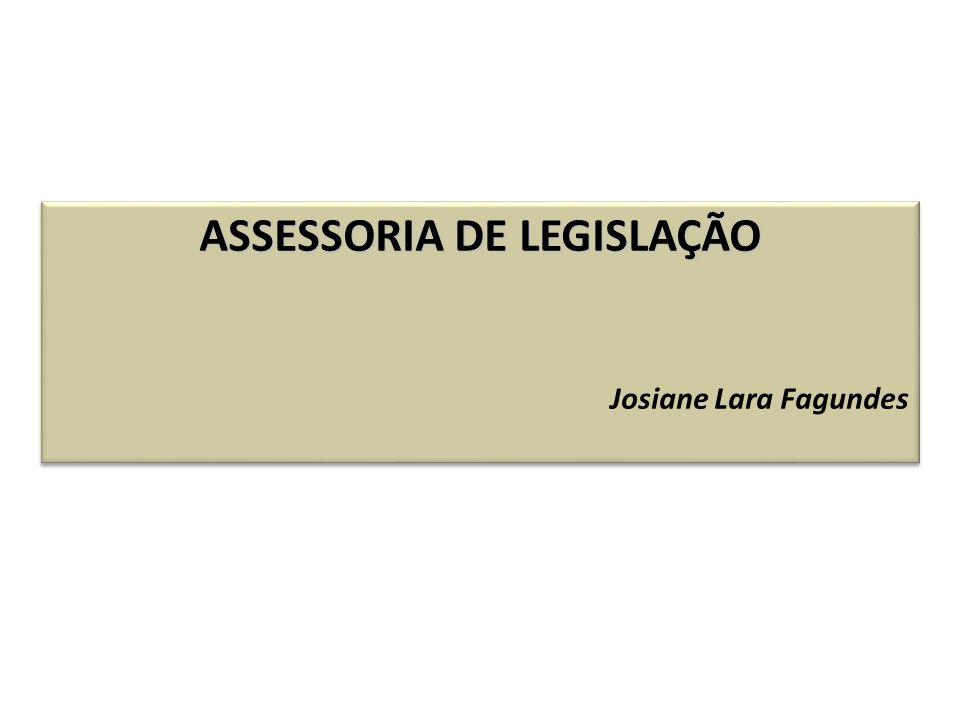 ASSESSORIA DE LEGISLAÇÃO Josiane Lara Fagundes ASSESSORIA DE LEGISLAÇÃO Josiane Lara Fagundes