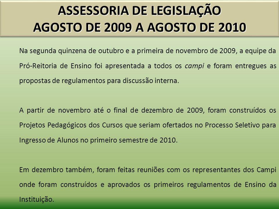 ASSESSORIA DE LEGISLAÇÃO AGOSTO DE 2009 A AGOSTO DE 2010 Na segunda quinzena de outubro e a primeira de novembro de 2009, a equipe da Pró-Reitoria de Ensino foi apresentada a todos os campi e foram entregues as propostas de regulamentos para discussão interna.