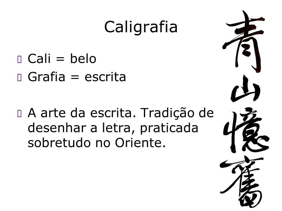 Caligrafia Cali = belo Grafia = escrita A arte da escrita. Tradição de desenhar a letra, praticada sobretudo no Oriente.