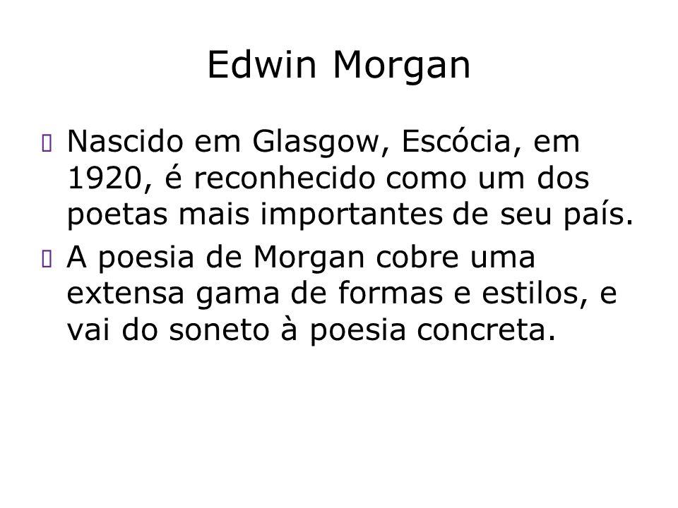Edwin Morgan Nascido em Glasgow, Escócia, em 1920, é reconhecido como um dos poetas mais importantes de seu país. A poesia de Morgan cobre uma extensa