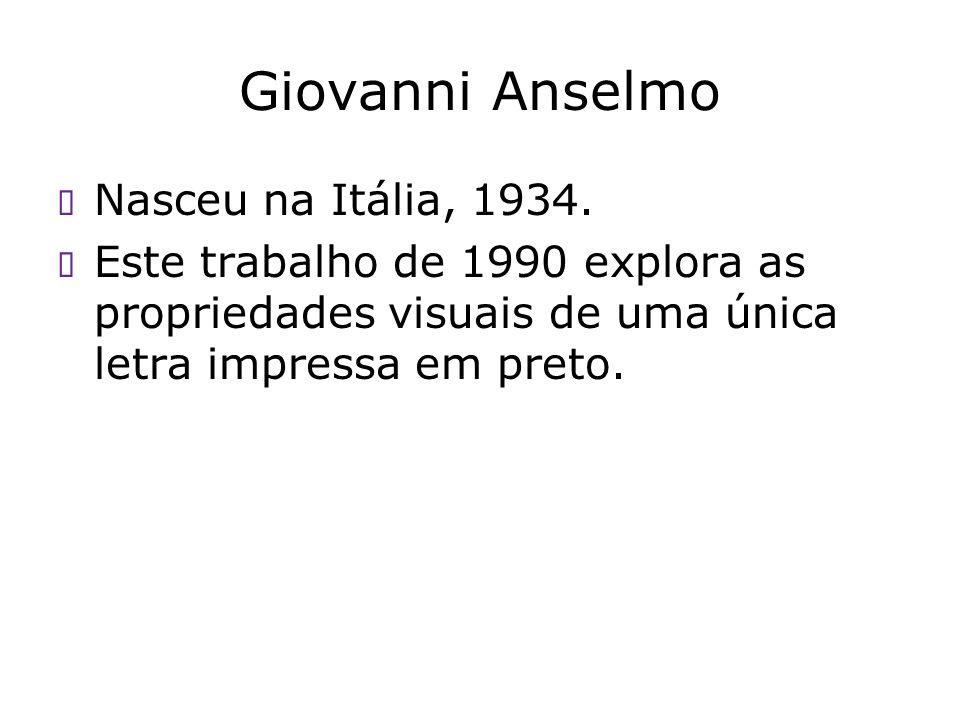 Giovanni Anselmo Nasceu na Itália, 1934. Este trabalho de 1990 explora as propriedades visuais de uma única letra impressa em preto.