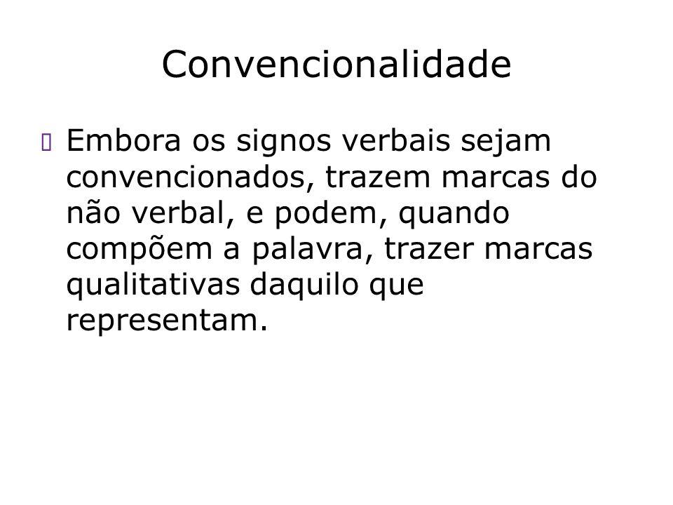 Convencionalidade Embora os signos verbais sejam convencionados, trazem marcas do não verbal, e podem, quando compõem a palavra, trazer marcas qualita