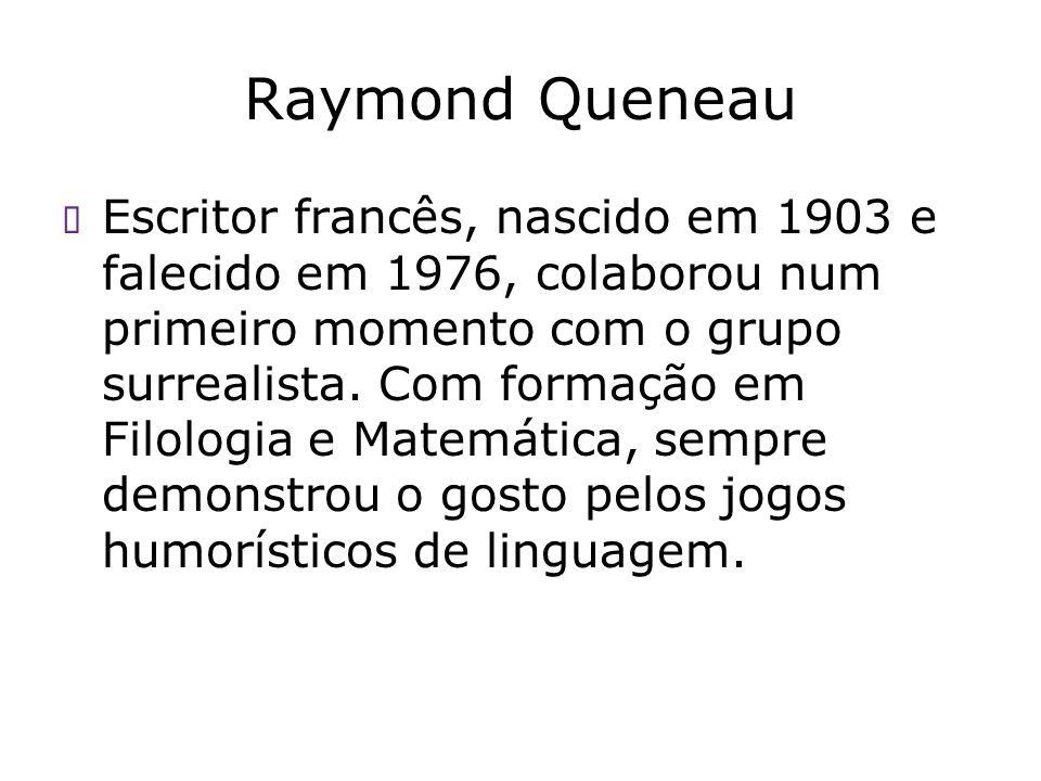 Raymond Queneau Escritor francês, nascido em 1903 e falecido em 1976, colaborou num primeiro momento com o grupo surrealista. Com formação em Filologi