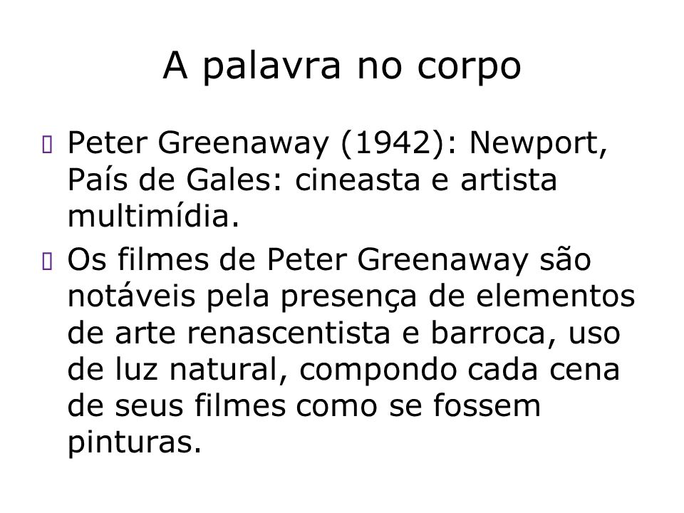 A palavra no corpo Peter Greenaway (1942): Newport, País de Gales: cineasta e artista multimídia. Os filmes de Peter Greenaway são notáveis pela prese