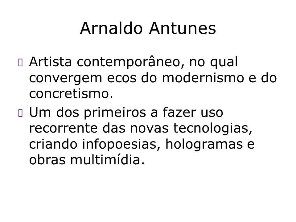 Arnaldo Antunes Artista contemporâneo, no qual convergem ecos do modernismo e do concretismo. Um dos primeiros a fazer uso recorrente das novas tecnol