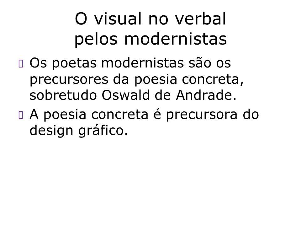 O visual no verbal pelos modernistas Os poetas modernistas são os precursores da poesia concreta, sobretudo Oswald de Andrade. A poesia concreta é pre