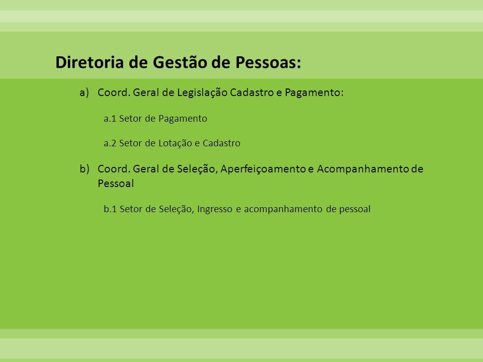 Diretoria de Gestão de Pessoas: a)Coord. Geral de Legislação Cadastro e Pagamento: a.1 Setor de Pagamento a.2 Setor de Lotação e Cadastro b)Coord. Ger