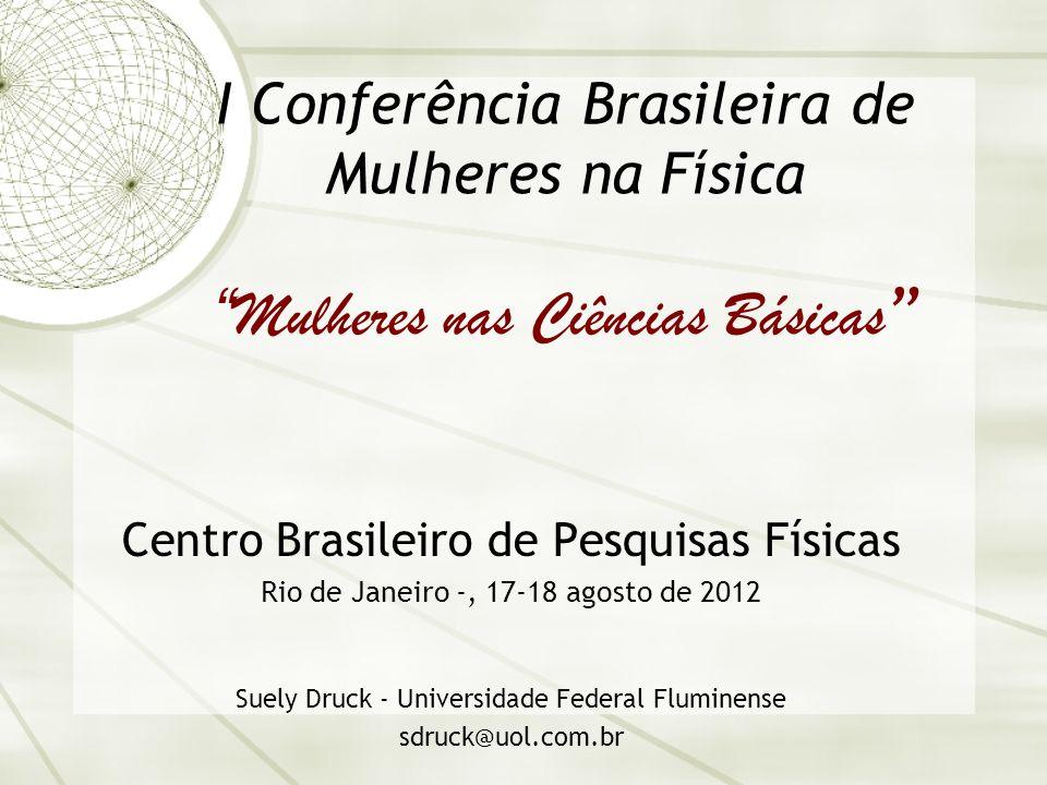 I Conferência Brasileira de Mulheres na Física Mulheres nas Ciências Básicas Centro Brasileiro de Pesquisas Físicas Rio de Janeiro -, 17-18 agosto de