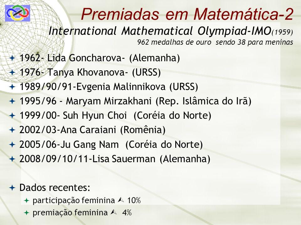 Premiadas em Matemática-2 International Mathematical Olympiad-IMO (1959) 962 medalhas de ouro sendo 38 para meninas 1962- Lida Goncharova- (Alemanha) 1976- Tanya Khovanova- (URSS) 1989/90/91-Evgenia Malinnikova (URSS) 1995/96 - Maryam Mirzakhani (Rep.