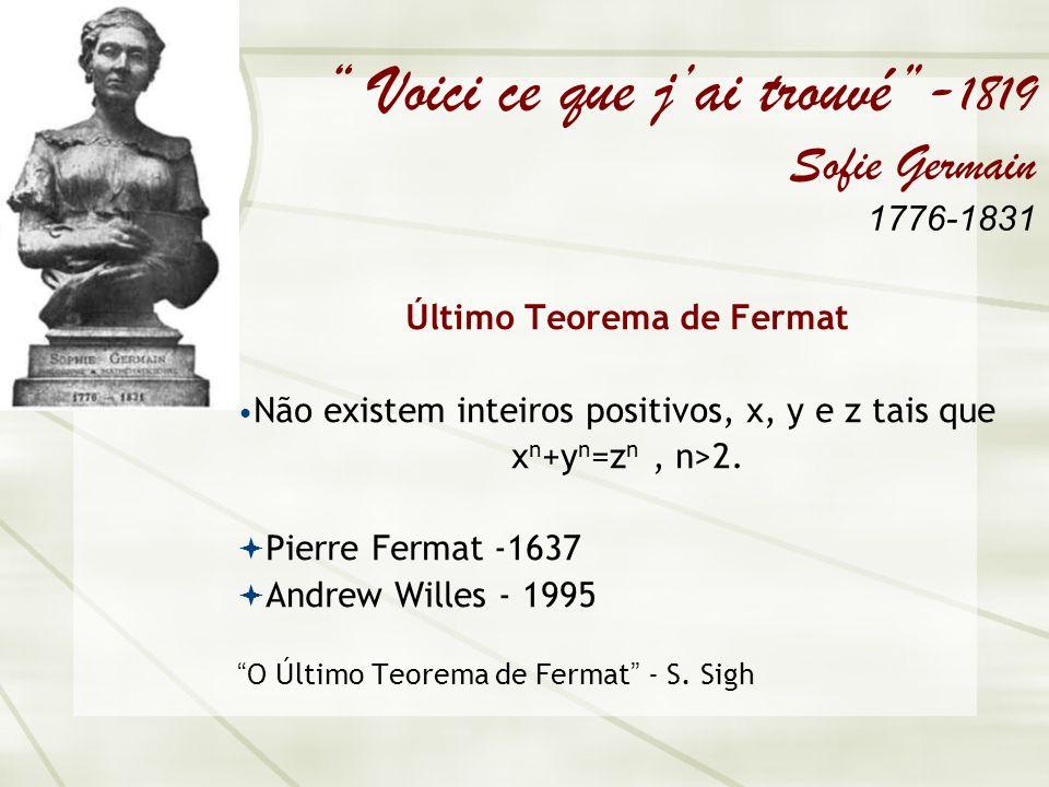 Voici ce que jai trouvé- 1819 Sofie Germain 1776-1831 Último Teorema de Fermat Não existem inteiros positivos, x, y e z tais que x n +y n =z n, n>2.
