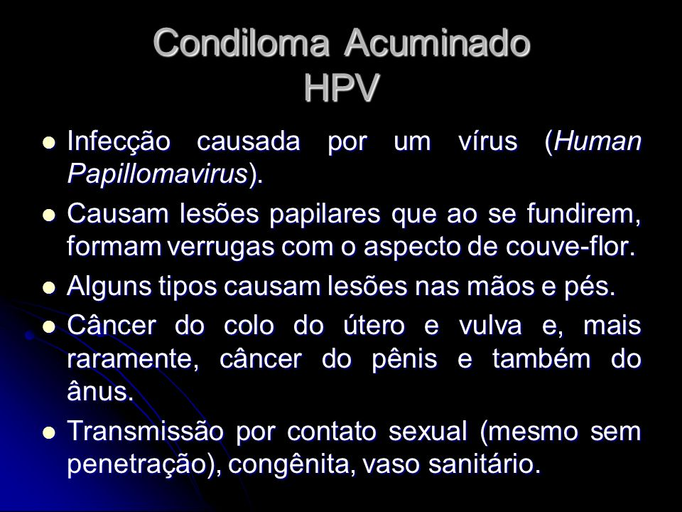Condiloma Acuminado HPV Infecção causada por um vírus (Human Papillomavirus). Infecção causada por um vírus (Human Papillomavirus). Causam lesões papi