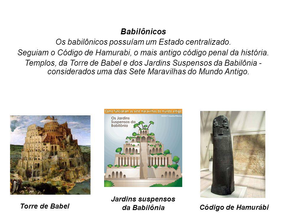Babilônicos Os babilônicos possuíam um Estado centralizado. Seguiam o Código de Hamurabi, o mais antigo código penal da história. Templos, da Torre de