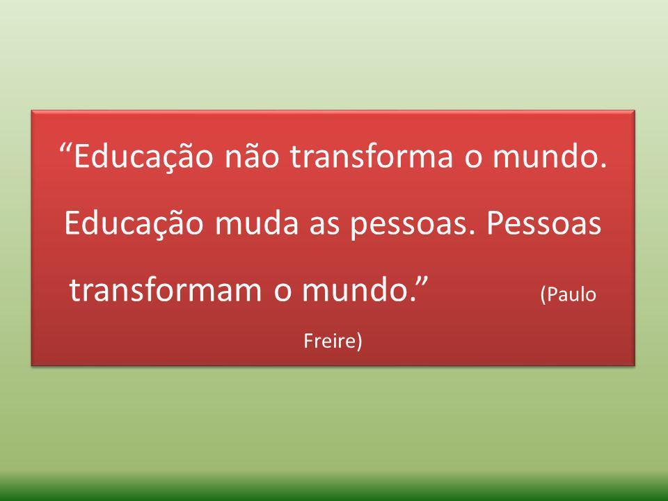 Educação não transforma o mundo. Educação muda as pessoas. Pessoas transformam o mundo. (Paulo Freire)