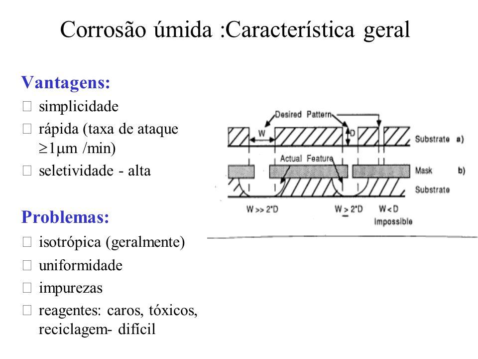 Corrosão úmida :Característica geral Vantagens: •simplicidade •rápida (taxa de ataque 1 m m /min) •seletividade - alta Problemas: •isotrópica (geralme